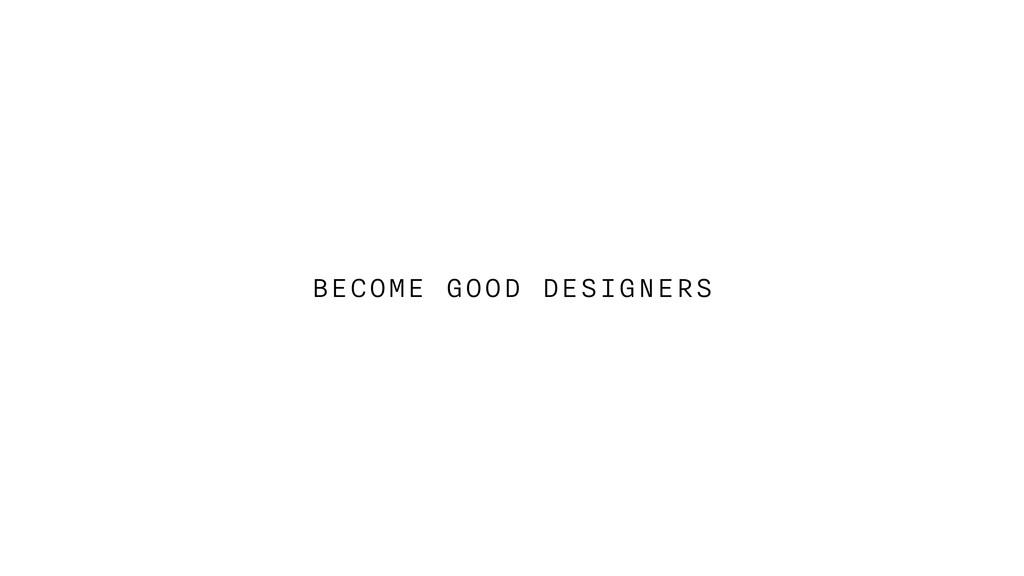 BECOME GOOD DESIGNERS