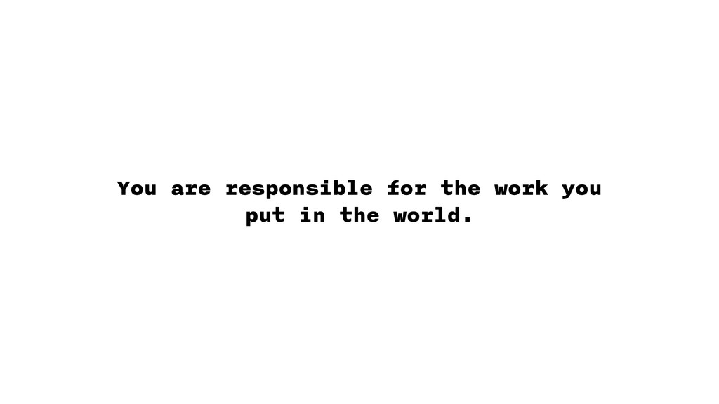 You are responsible for the work you put in the...