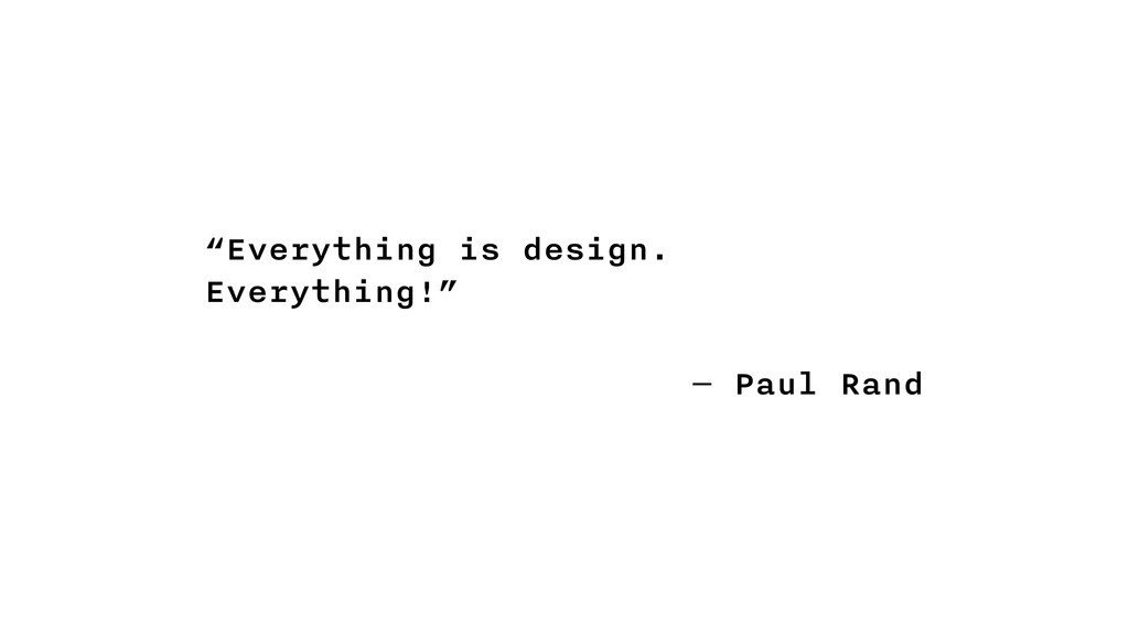 """""""Everything is design. Everything!"""" ― Paul Rand"""