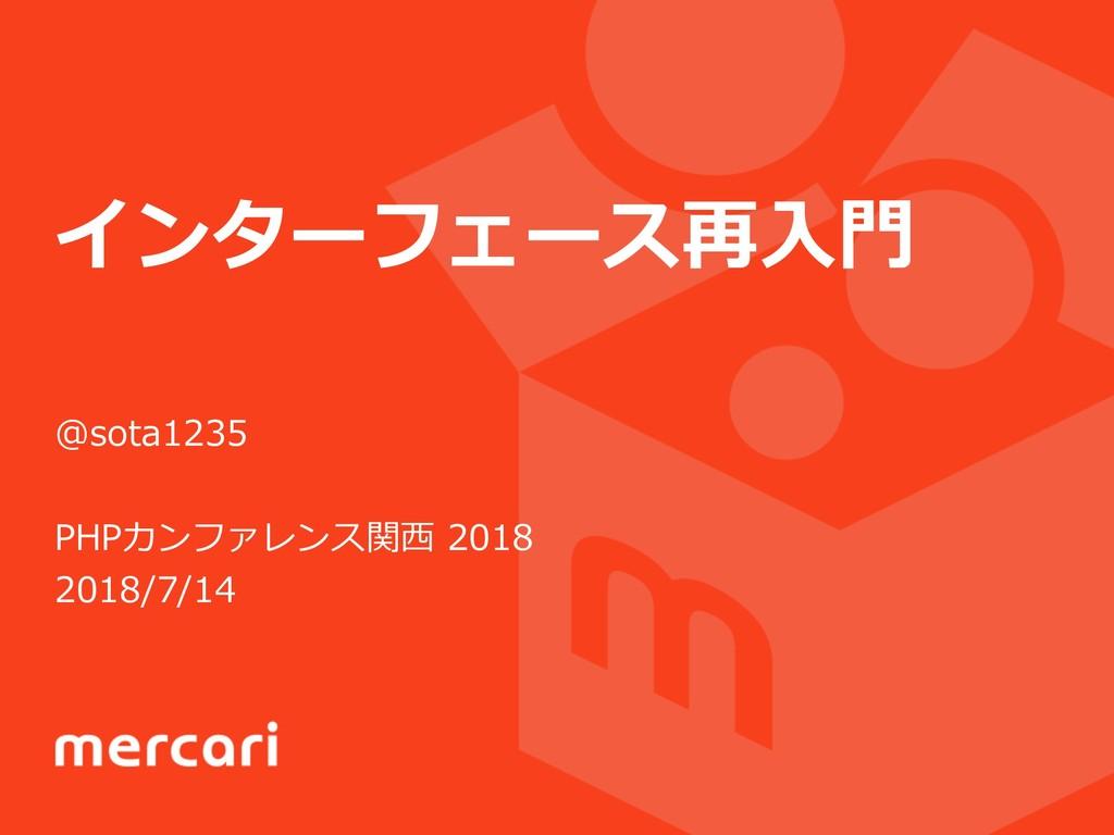 インターフェース再⼊⾨ @sota1235 PHPカンファレンス関⻄ 2018 2018/7/...