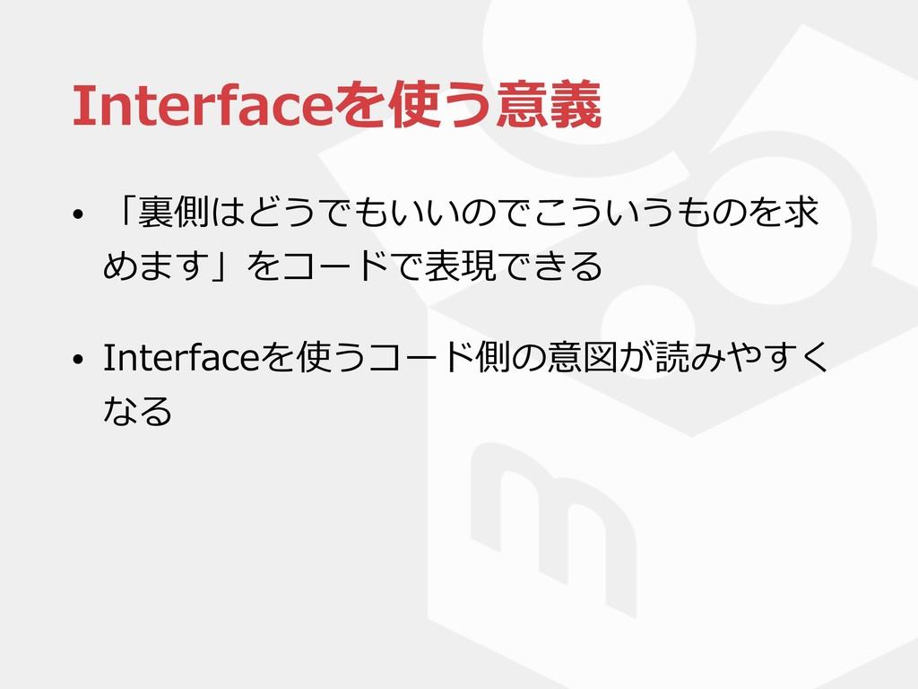 Interfaceを使う意義 • 「裏側はどうでもいいのでこういうものを求 めます」をコードで...