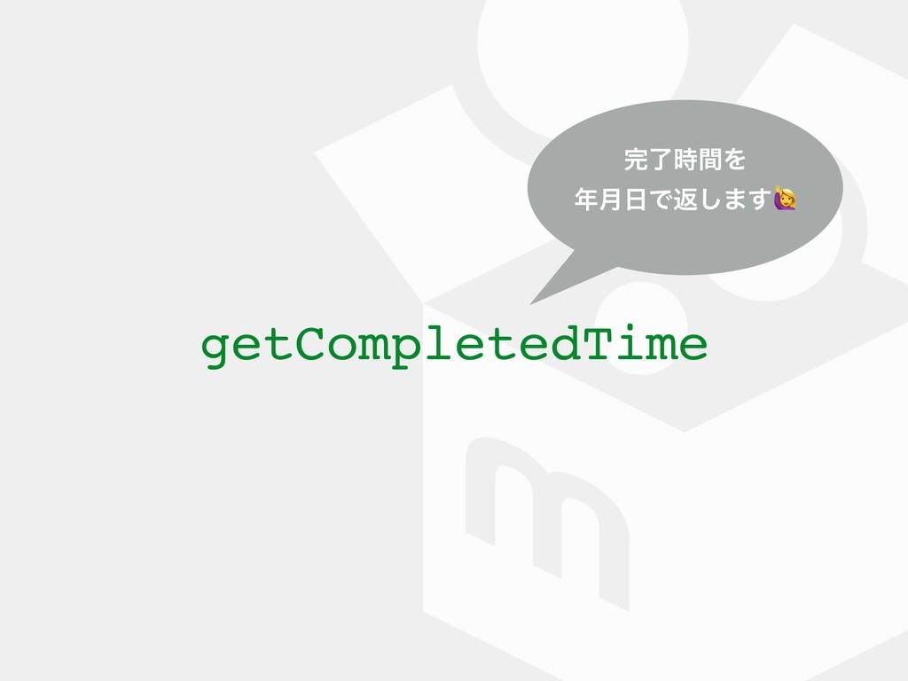 getCompletedTime ྃؒΛ ݄Ͱฦ͠·͢