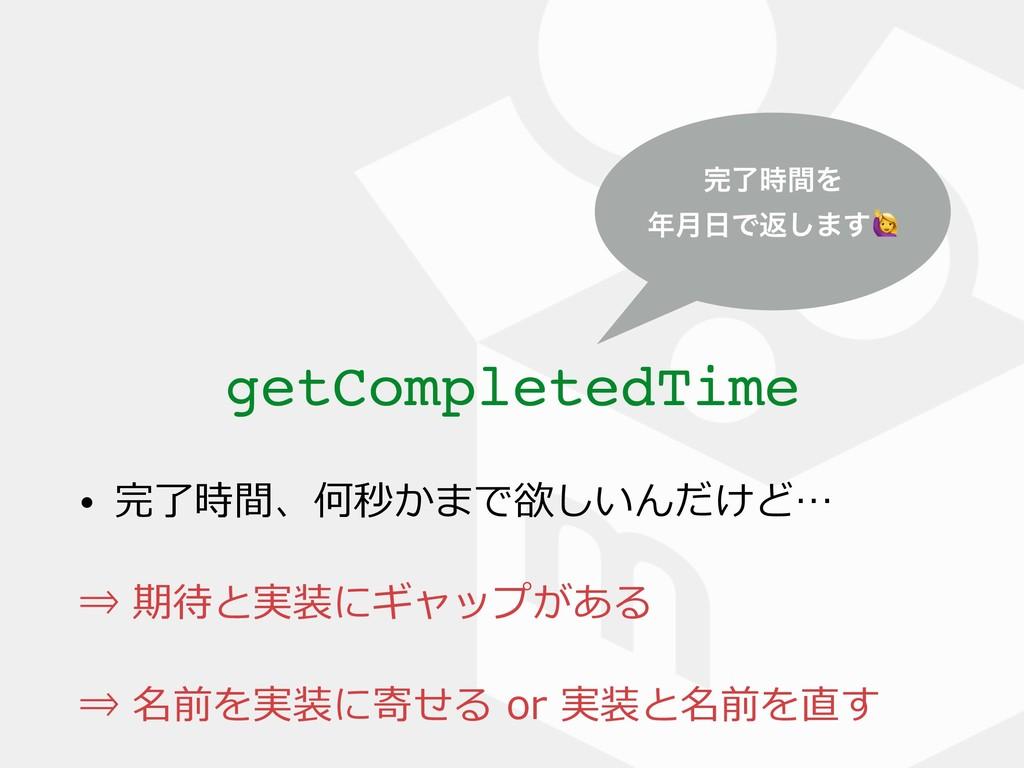 getCompletedTime ྃؒΛ ݄Ͱฦ͠·͢ • 完了時間、何秒かまで欲し...