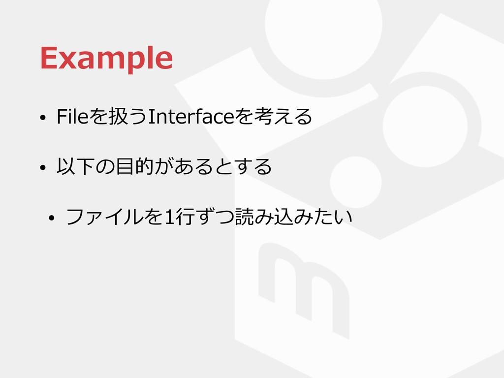 Example • Fileを扱うInterfaceを考える • 以下の⽬的があるとする • ...