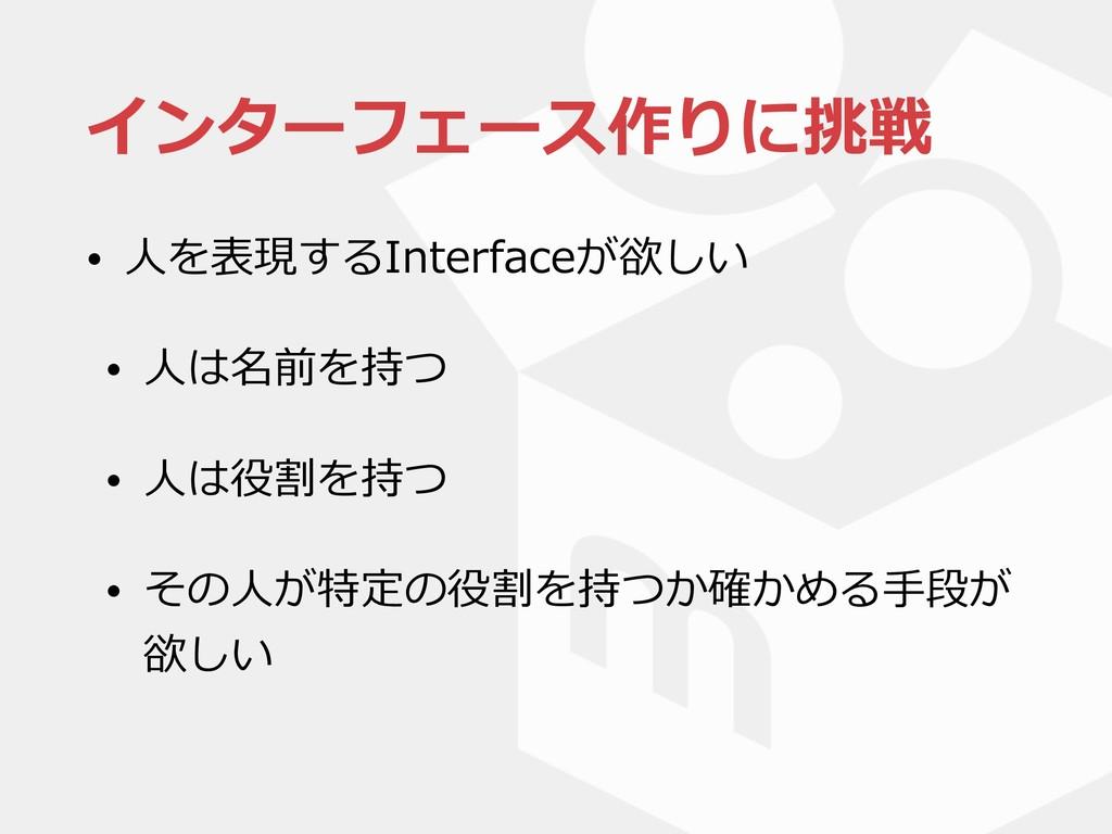 インターフェース作りに挑戦 • ⼈を表現するInterfaceが欲しい • ⼈は名前を持つ •...