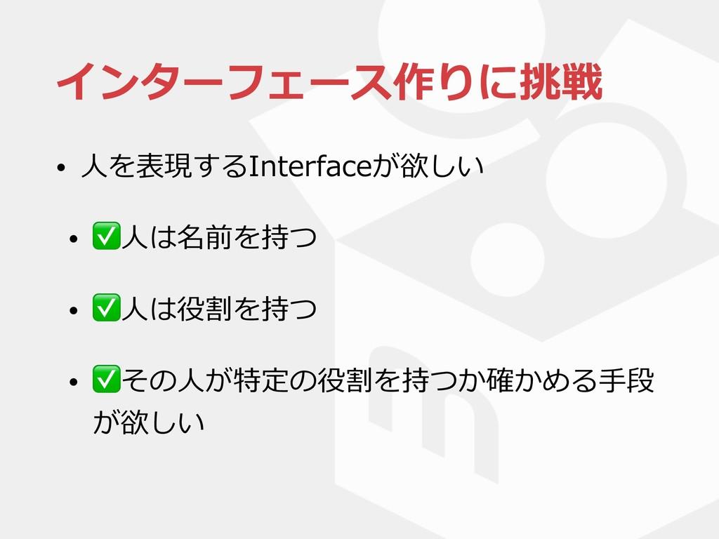 インターフェース作りに挑戦 • ⼈を表現するInterfaceが欲しい • ✅⼈は名前を持つ ...