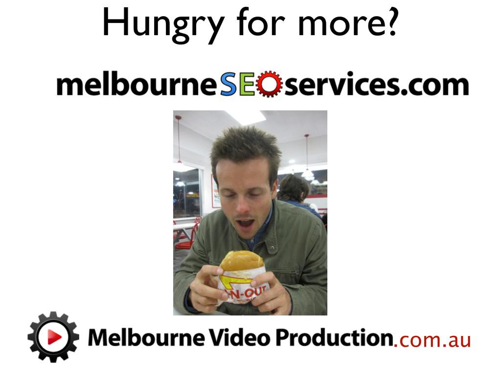Hungry for more? .com.au