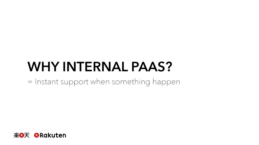 WHY INTERNAL PAAS? = Instant support when somet...