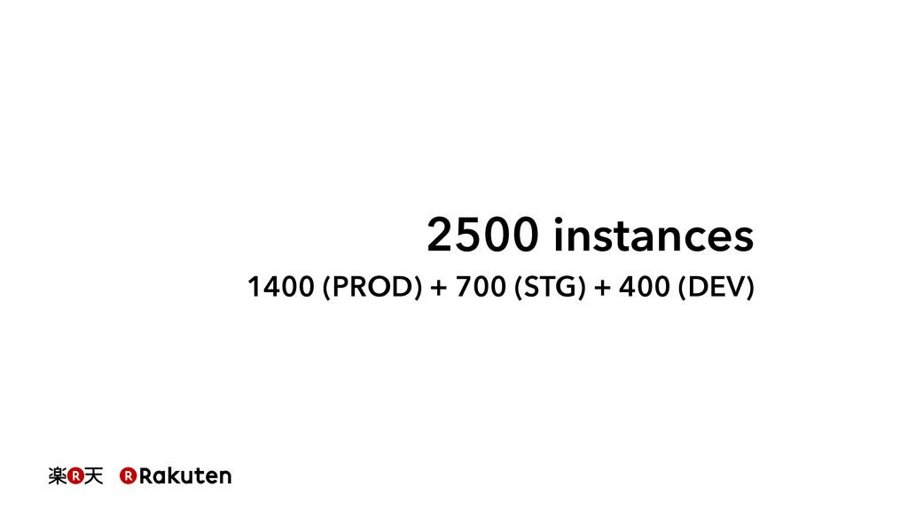 2500 instances 1400 (PROD) + 700 (STG) + 400 (D...