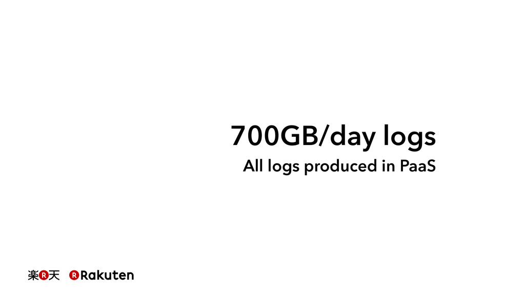 700GB/day logs All logs produced in PaaS