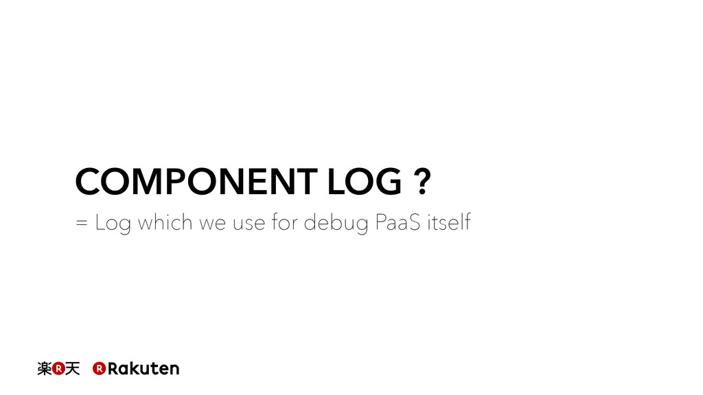 COMPONENT LOG ? = Log which we use for debug Pa...