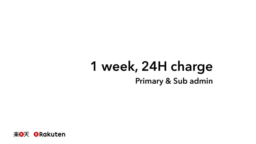 1 week, 24H charge Primary & Sub admin
