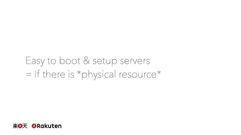 Easy to boot & setup servers = If there is *phy...