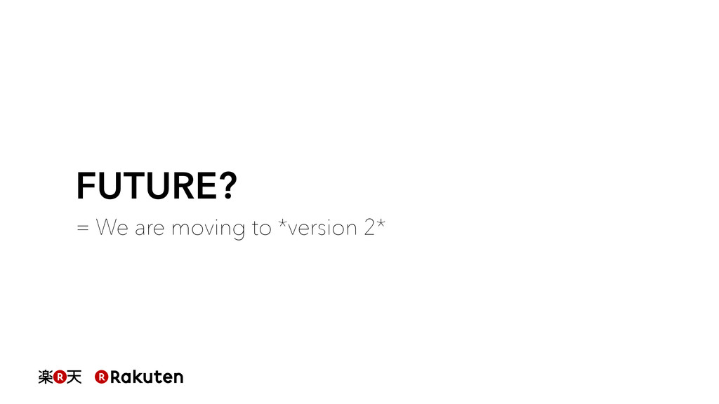 FUTURE? = We are moving to *version 2*