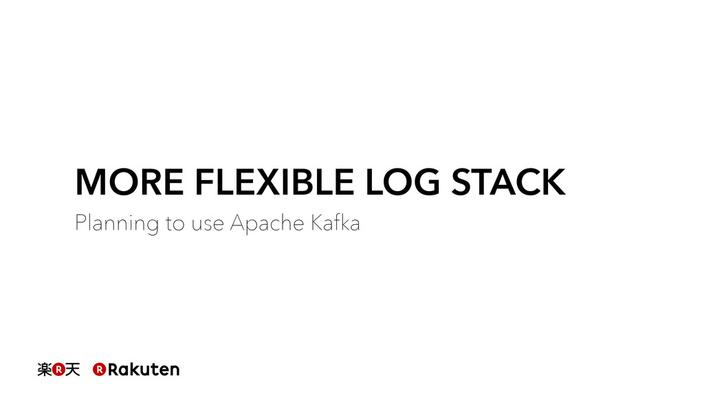 MORE FLEXIBLE LOG STACK Planning to use Apache ...