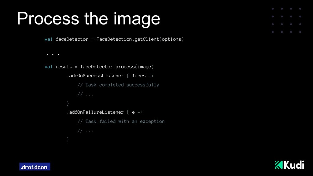 Process the image val faceDetector = FaceDetect...