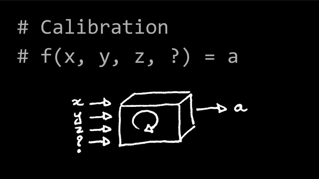 # Calibration # f(x, y, z, ?) = a