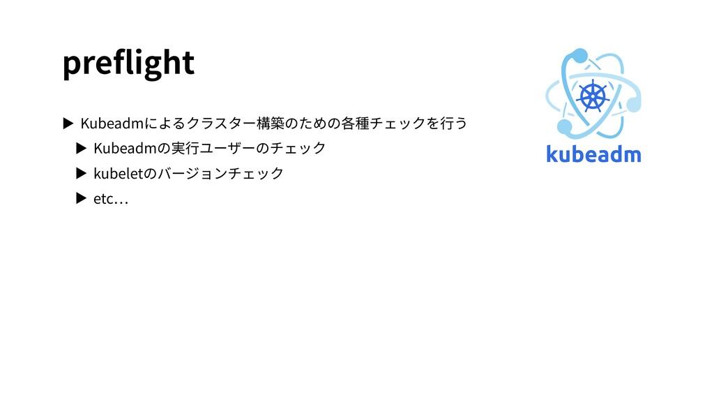 preflight ▶ Kubeadmによるクラスター構築のための各種チェックを⾏う ▶ Kub...