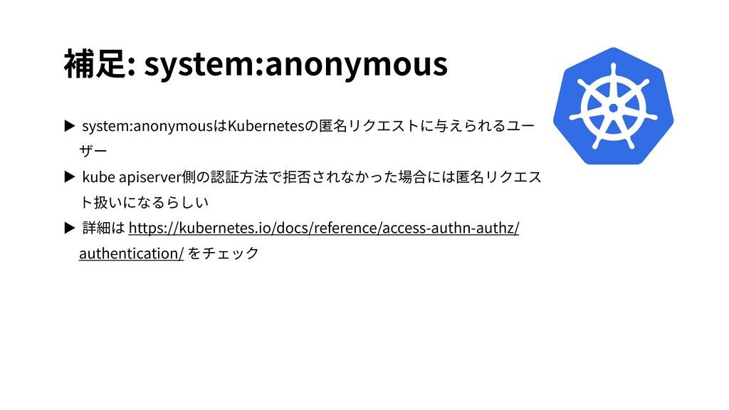 補⾜: system:anonymous ▶ system:anonymousはKuberne...