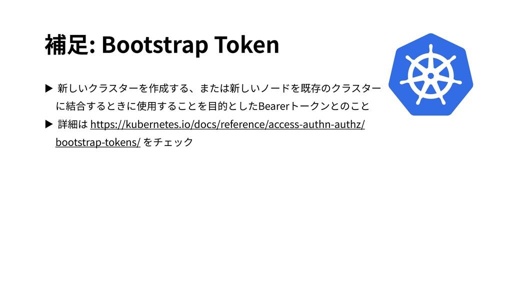 補⾜: Bootstrap Token ▶ 新しいクラスターを作成する、または新しいノードを既...