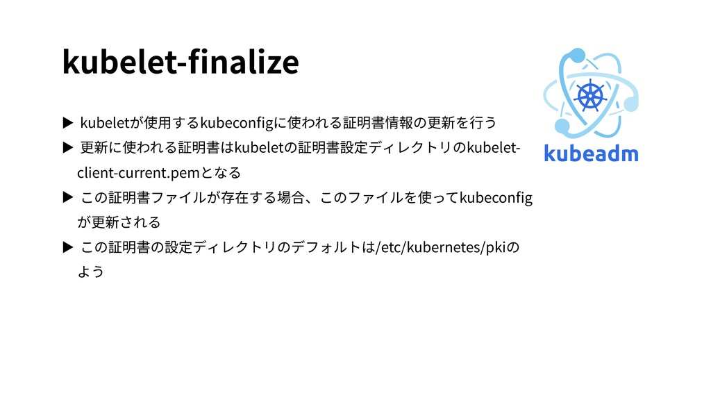 kubelet-finalize ▶ kubeletが使⽤するkubeconfigに使われる証明書...