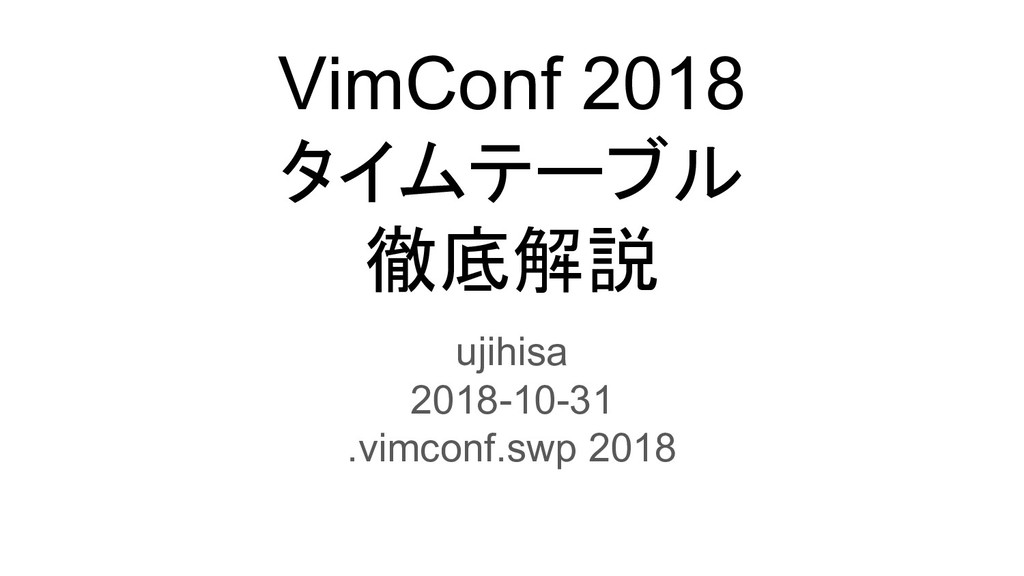 VimConf 2018 タイムテーブル 徹底解説 ujihisa 2018-10-31 .v...