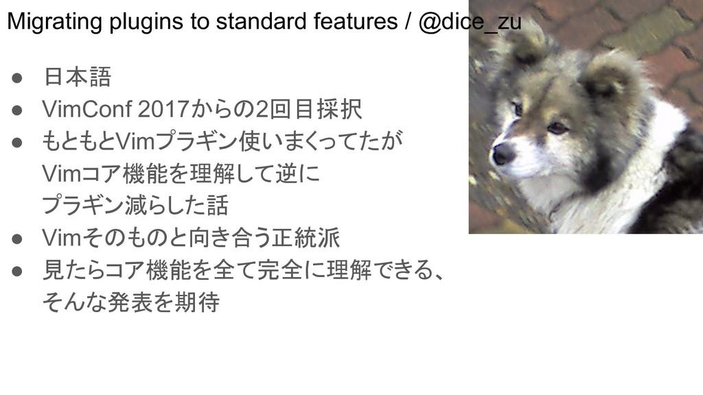 ● 日本語 ● VimConf 2017からの2回目採択 ● もともとVimプラギン使いまくっ...