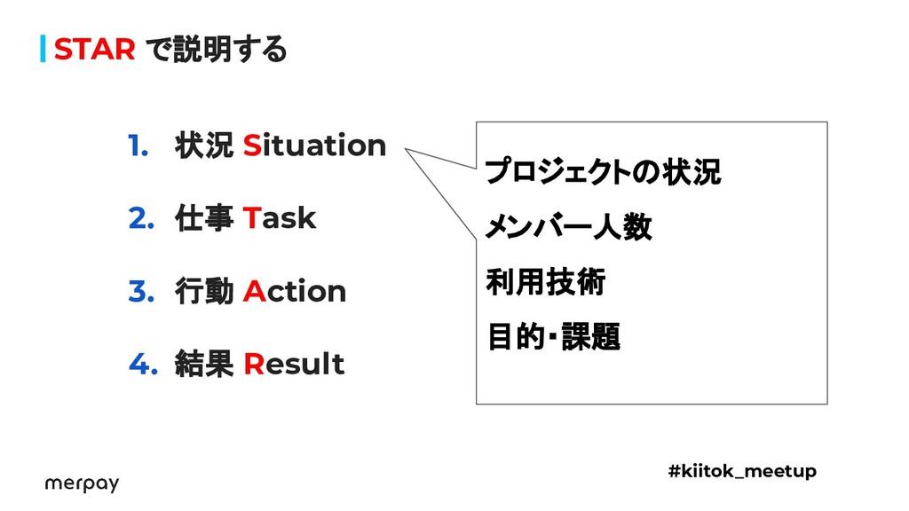 STAR で説明する 1. 状況 Situation 2. 仕事 Task 3. 行動 Act...