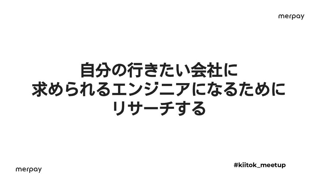 自分の行きたい会社に 求められるエンジニアになるために リサーチする #kiitok_meet...