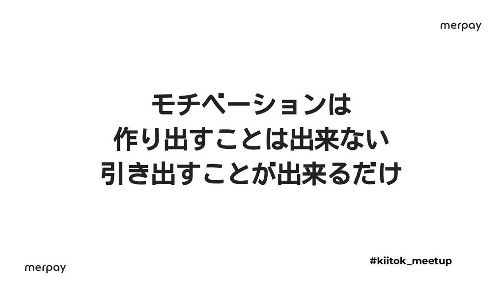 モチベーションは 作り出すことは出来ない 引き出すことが出来るだけ #kiitok_meetup