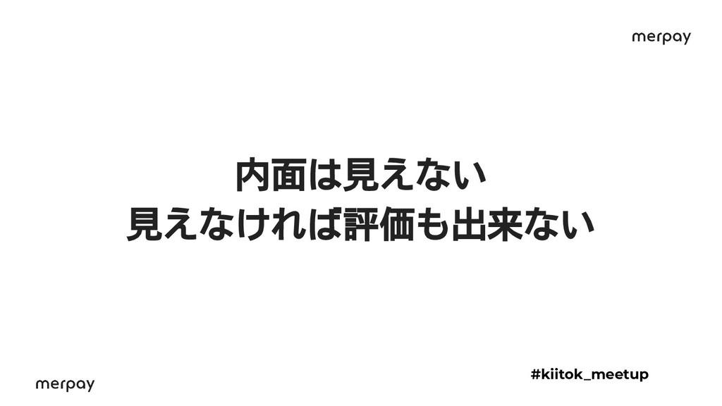 内面は見えない 見えなければ評価も出来ない #kiitok_meetup