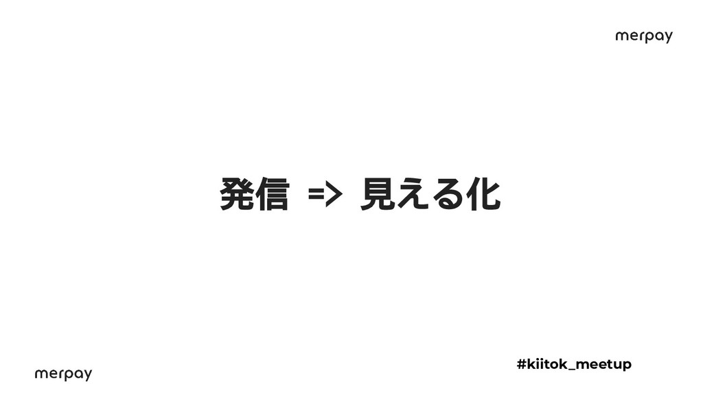 発信 => 見える化 #kiitok_meetup