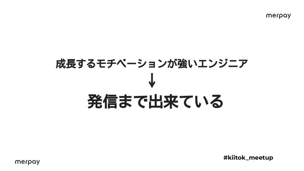 成長するモチベーションが強いエンジニア ↓ 発信まで出来ている #kiitok_meetup