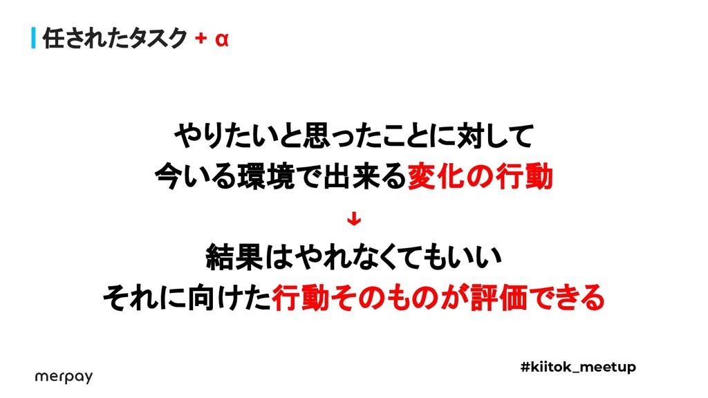 任されたタスク + α #kiitok_meetup やりたいと思ったことに対して 今いる環境...