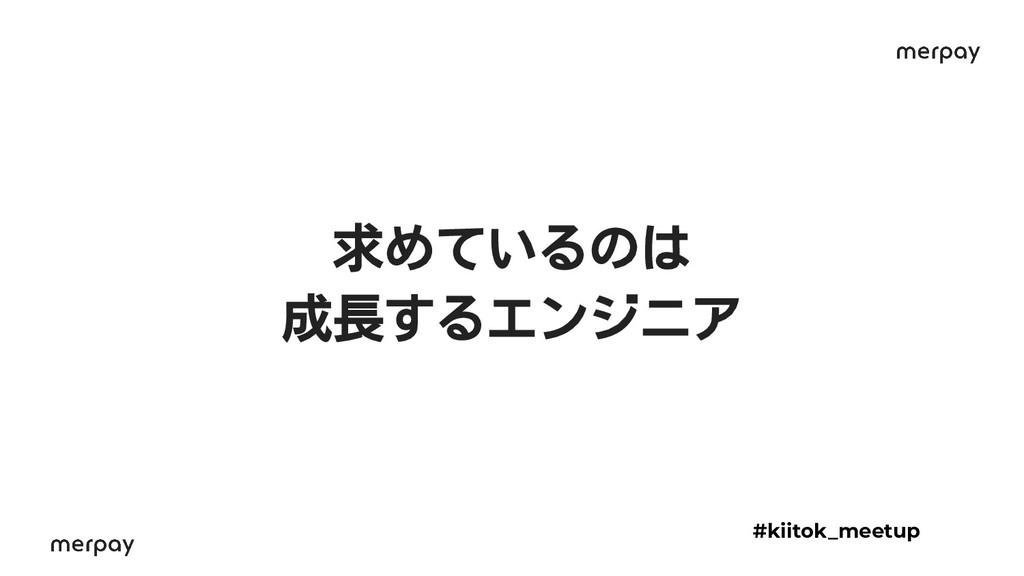 求めているのは 成長するエンジニア #kiitok_meetup