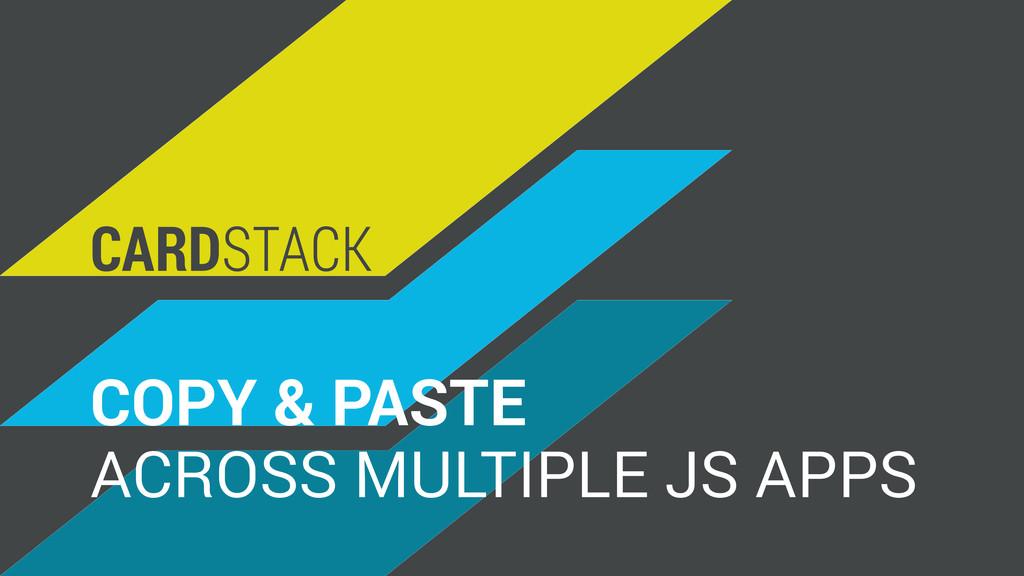 ACROSS MULTIPLE JS APPS COPY & PASTE CARDSTACK