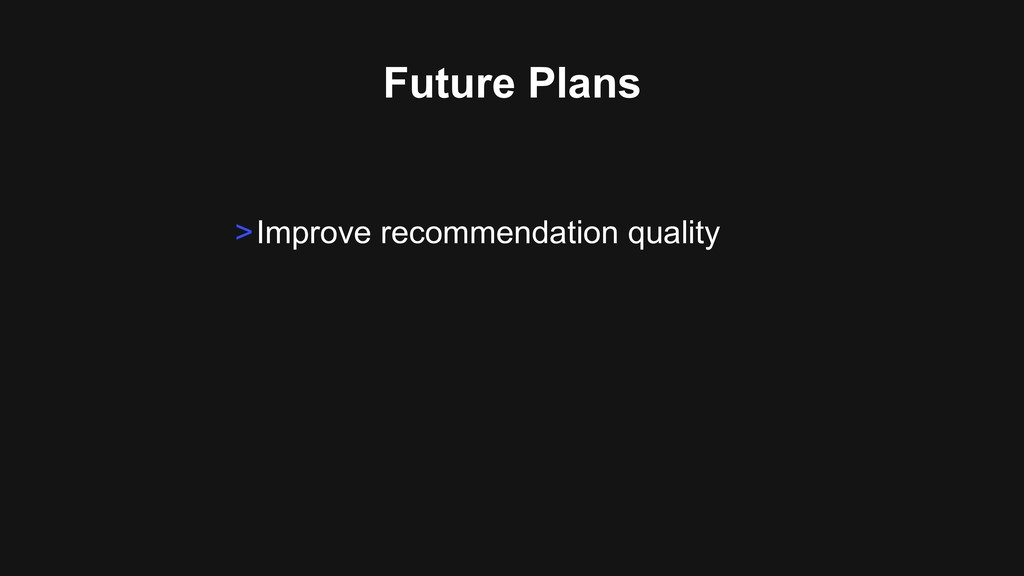 Future Plans >Improve recommendation quality