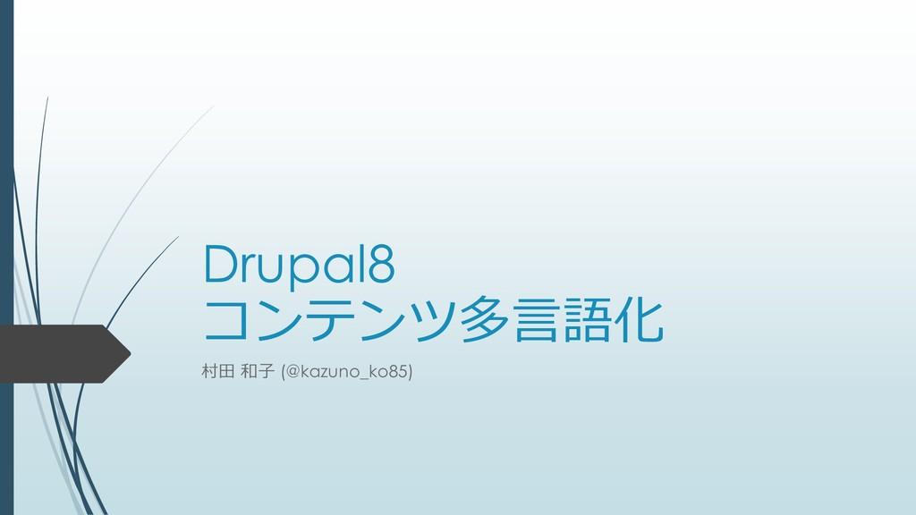 Drupal8 コンテンツ多言語化 村田 和子 (@kazuno_ko85)