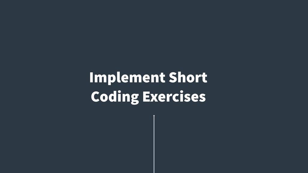 Implement Short Coding Exercises