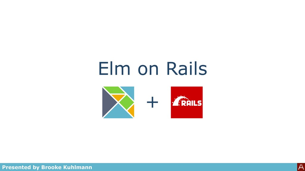 Elm on Rails Presented by Brooke Kuhlmann +
