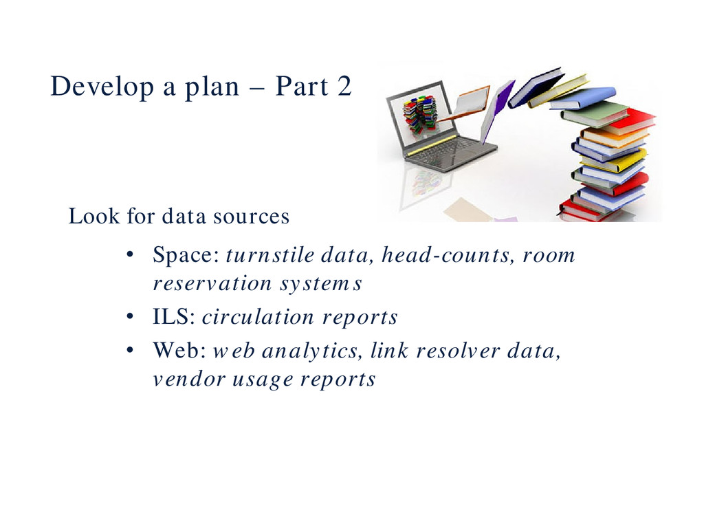 Develop a plan – Part 2 Look for data sources •...