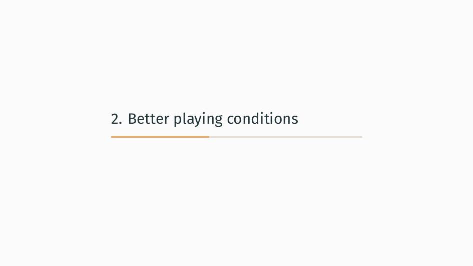 2. Better playing conditions