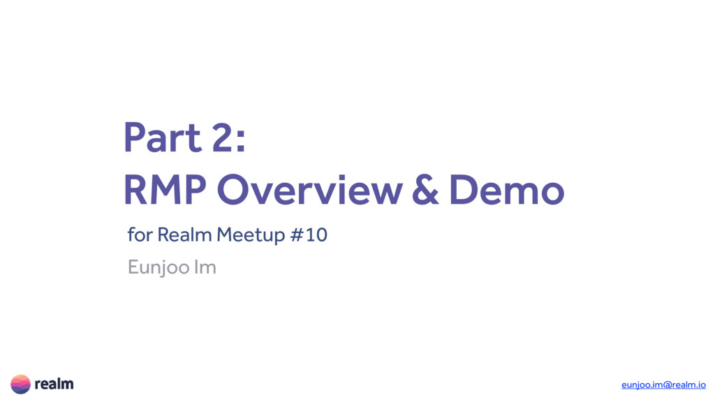 Part 2: RMP Overview & Demo for Realm Meetup #1...