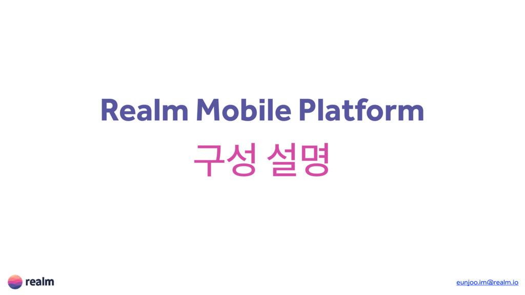 Realm Mobile Platform ҳ ࢸݺ eunjoo.im@realm.io