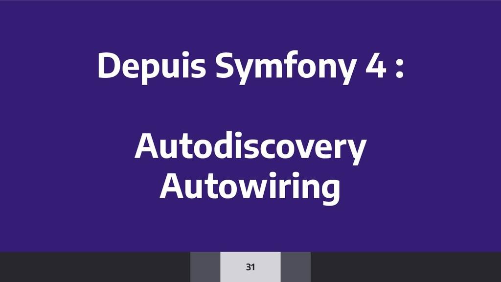 31 Depuis Symfony 4 : Autodiscovery Autowiring