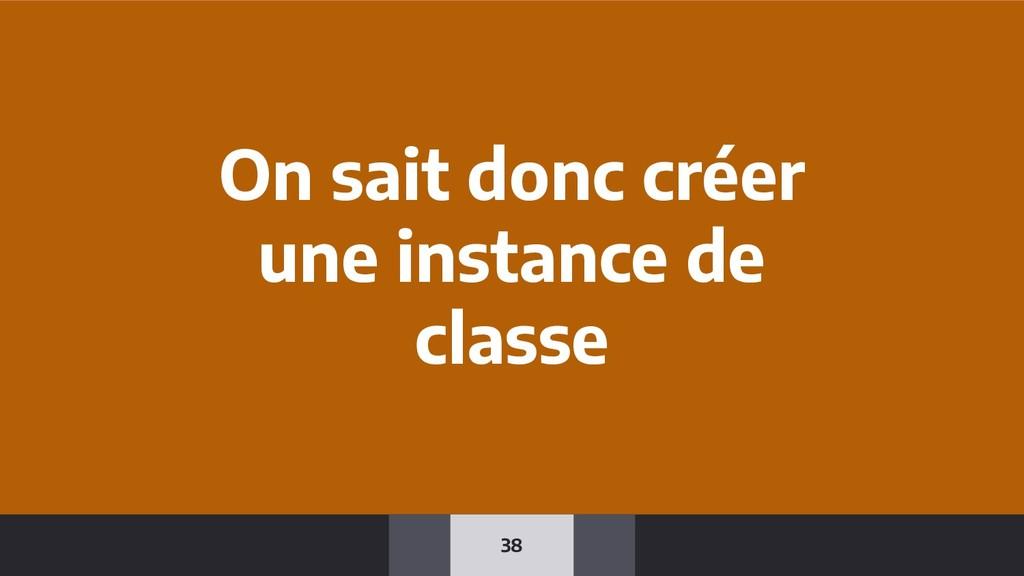 38 On sait donc créer une instance de classe