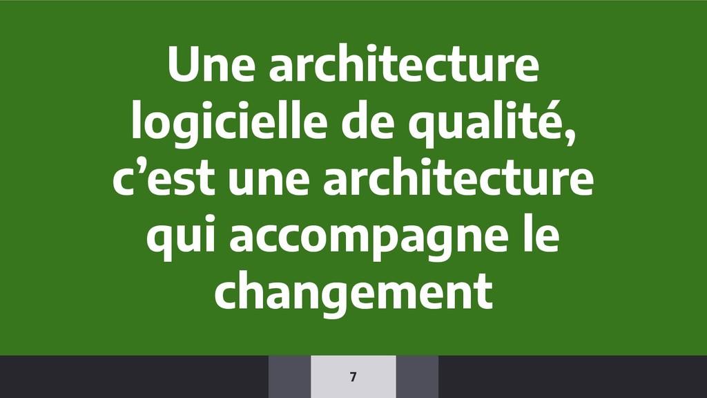 7 Une architecture logicielle de qualité, c'est...