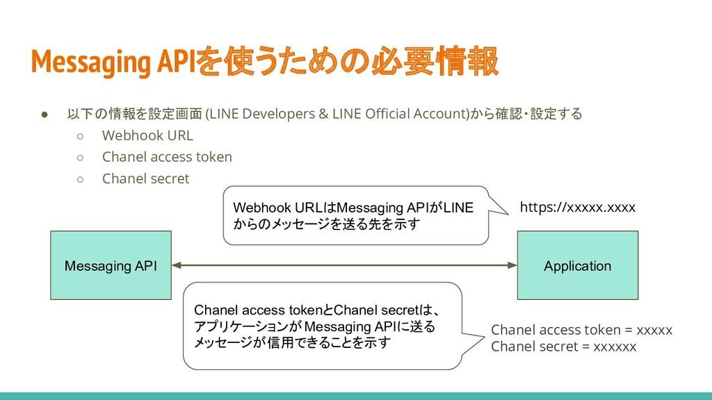 Messaging APIを使うための必要情報 ● 以下の情報を設定画面 (LINE Deve...