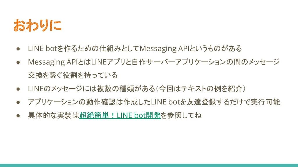 おわりに ● LINE botを作るための仕組みとしてMessaging APIというものがあ...