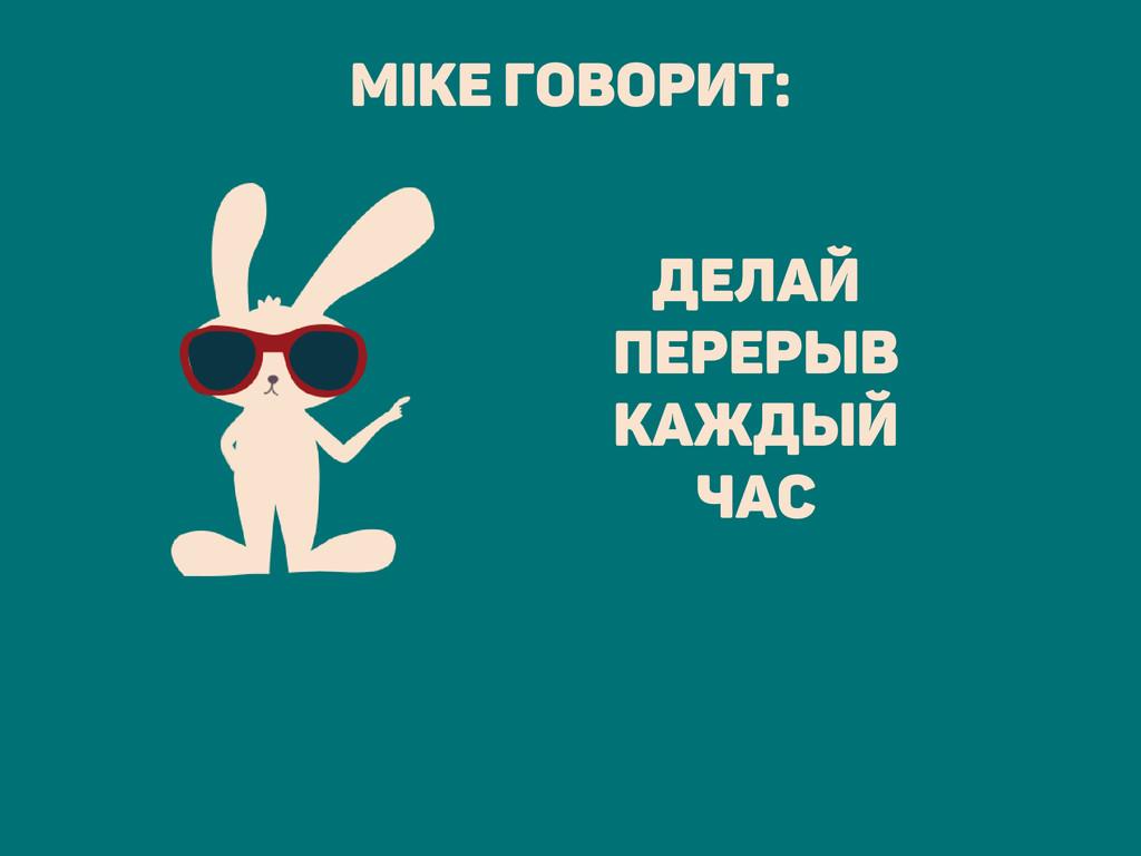 делай перерыв каждый час Mike говорит: